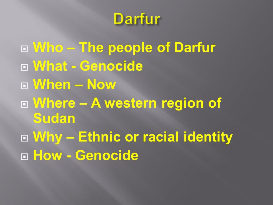  Who – The people of Darfur  What - Genocide  When – Now  Where – A western region of Sudan  Why – Ethnic or racial identity  How - Genocide