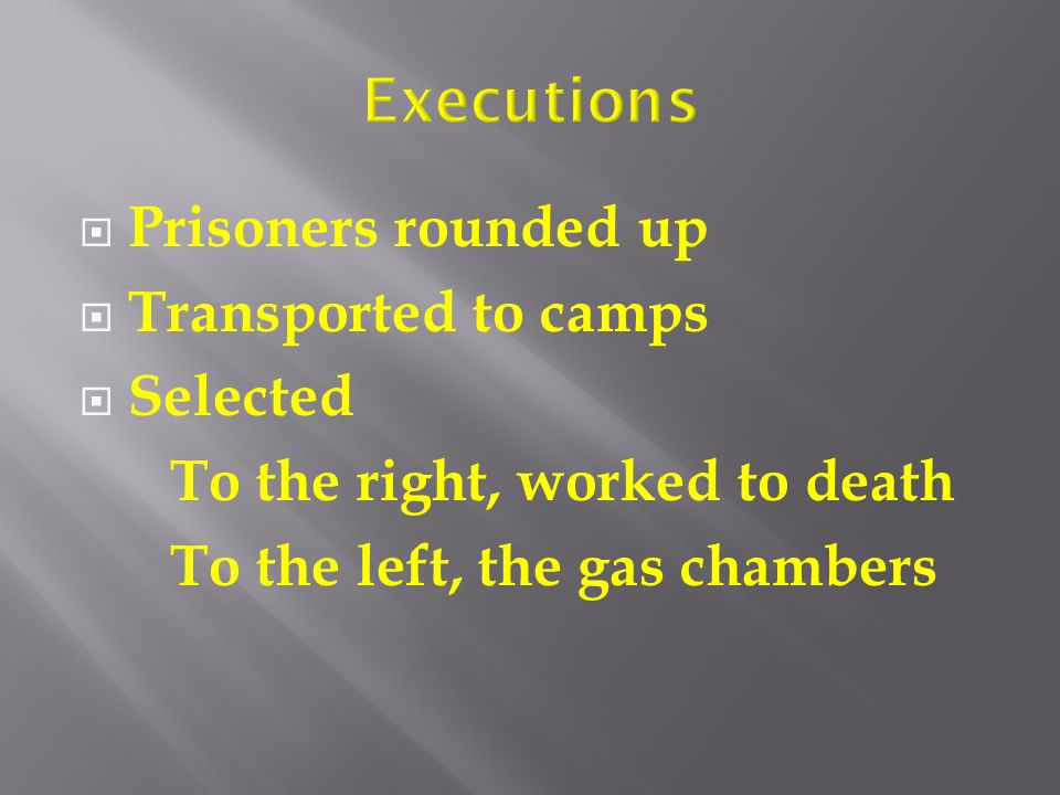  Prisoners rounded up  Transported to camps  Selected To the right, worked to death To the left, the gas chambers