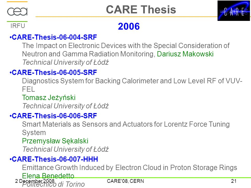 IRFU 2 December 2008CARE 08, CERN21 CARE Thesis 2006 CARE-Thesis-06-004-SRF The Impact on Electronic Devices with the Special Consideration of Neutron and Gamma Radiation Monitoring, Dariusz Makowski Technical University of Łódź CARE-Thesis-06-005-SRF Diagnostics System for Backing Calorimeter and Low Level RF of VUV- FEL Tomasz Jeżyński Technical University of Łódź CARE-Thesis-06-006-SRF Smart Materials as Sensors and Actuators for Lorentz Force Tuning System Przemysław Sękalski Technical University of Łódź CARE-Thesis-06-007-HHH Emittance Growth Induced by Electron Cloud in Proton Storage Rings Elena Benedetto Politecnico di Torino