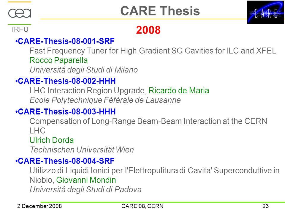 IRFU 2 December 2008CARE 08, CERN23 CARE Thesis 2008 CARE-Thesis-08-001-SRF Fast Frequency Tuner for High Gradient SC Cavities for ILC and XFEL Rocco Paparella Universitá degli Studi di Milano CARE-Thesis-08-002-HHH LHC Interaction Region Upgrade, Ricardo de Maria Ecole Polytechnique Féférale de Lausanne CARE-Thesis-08-003-HHH Compensation of Long-Range Beam-Beam Interaction at the CERN LHC Ulrich Dorda Technischen Universität Wien CARE-Thesis-08-004-SRF Utilizzo di Liquidi Ionici per l Elettropulitura di Cavita Superconduttive in Niobio, Giovanni Mondin Universitá degli Studi di Padova