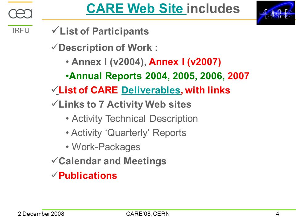 IRFU 2 December 2008CARE 08, CERN4 CARE Web Site CARE Web Site includes List of Participants Description of Work : Annex I (v2004), Annex I (v2007) Annual Reports 2004, 2005, 2006, 2007 List of CARE Deliverables, with linksDeliverables Links to 7 Activity Web sites Activity Technical Description Activity 'Quarterly' Reports Work-Packages Calendar and Meetings Publications