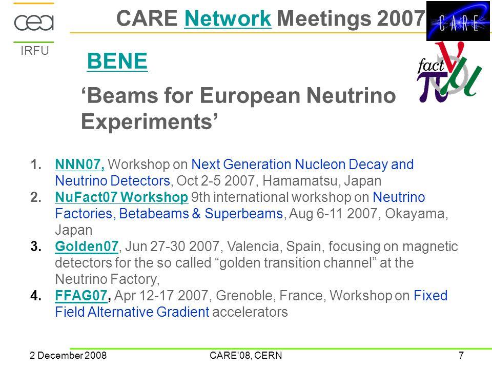IRFU 2 December 2008CARE 08, CERN7 CARE Network Meetings 2007Network BENE 'Beams for European Neutrino Experiments' 1.NNN07, Workshop on Next Generation Nucleon Decay and Neutrino Detectors, Oct 2-5 2007, Hamamatsu, JapanNNN07, 2.NuFact07 Workshop 9th international workshop on Neutrino Factories, Betabeams & Superbeams, Aug 6-11 2007, Okayama, JapanNuFact07 Workshop 3.Golden07, Jun 27-30 2007, Valencia, Spain, focusing on magnetic detectors for the so called golden transition channel at the Neutrino Factory,Golden07 4.FFAG07, Apr 12-17 2007, Grenoble, France, Workshop on Fixed Field Alternative Gradient acceleratorsFFAG07