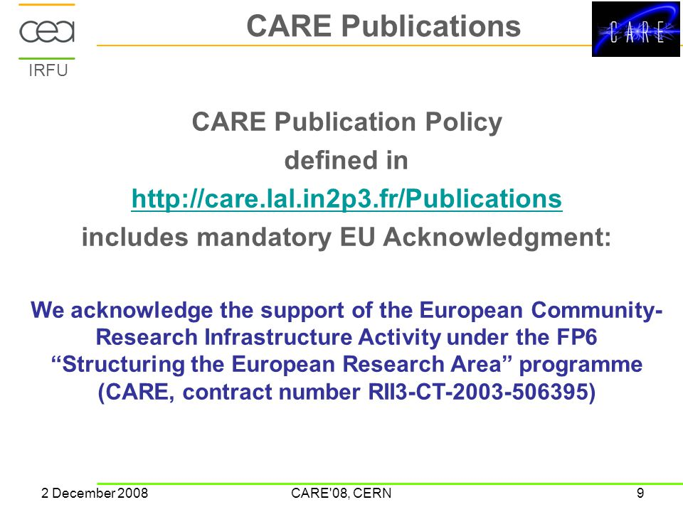 IRFU 2 December 2008CARE 08, CERN9 CARE Publications CARE Publication Policy defined in http://care.lal.in2p3.fr/Publications includes mandatory EU Acknowledgment: We acknowledge the support of the European Community- Research Infrastructure Activity under the FP6 Structuring the European Research Area programme (CARE, contract number RII3-CT-2003-506395)