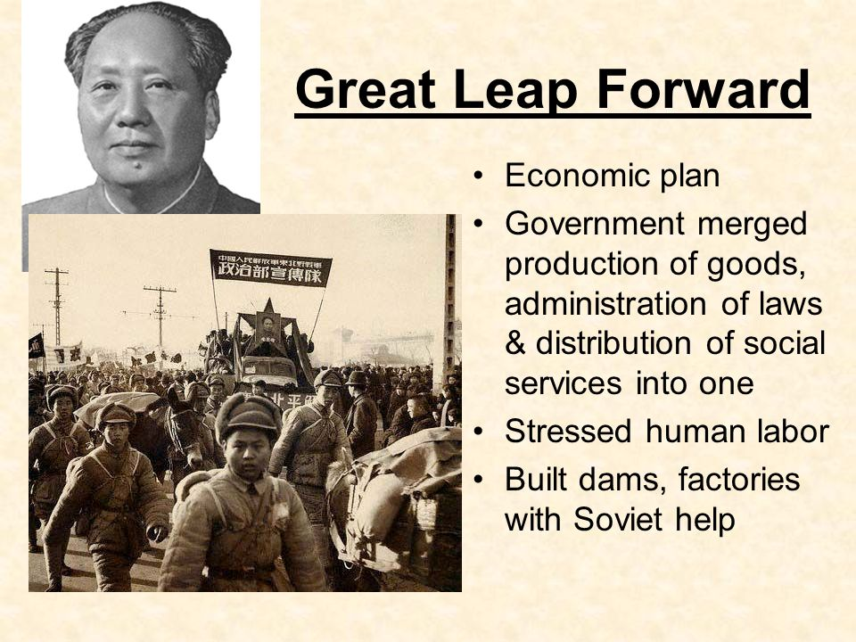 Great Leap Forward Economic plan Government merged production of goods, administration of laws & distribution of social services into one Stressed human labor Built dams, factories with Soviet help