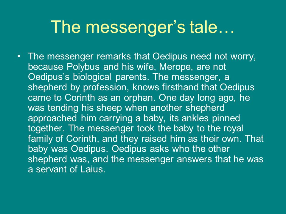 The messenger's tale… The messenger remarks that Oedipus need not worry, because Polybus and his wife, Merope, are not Oedipus's biological parents.