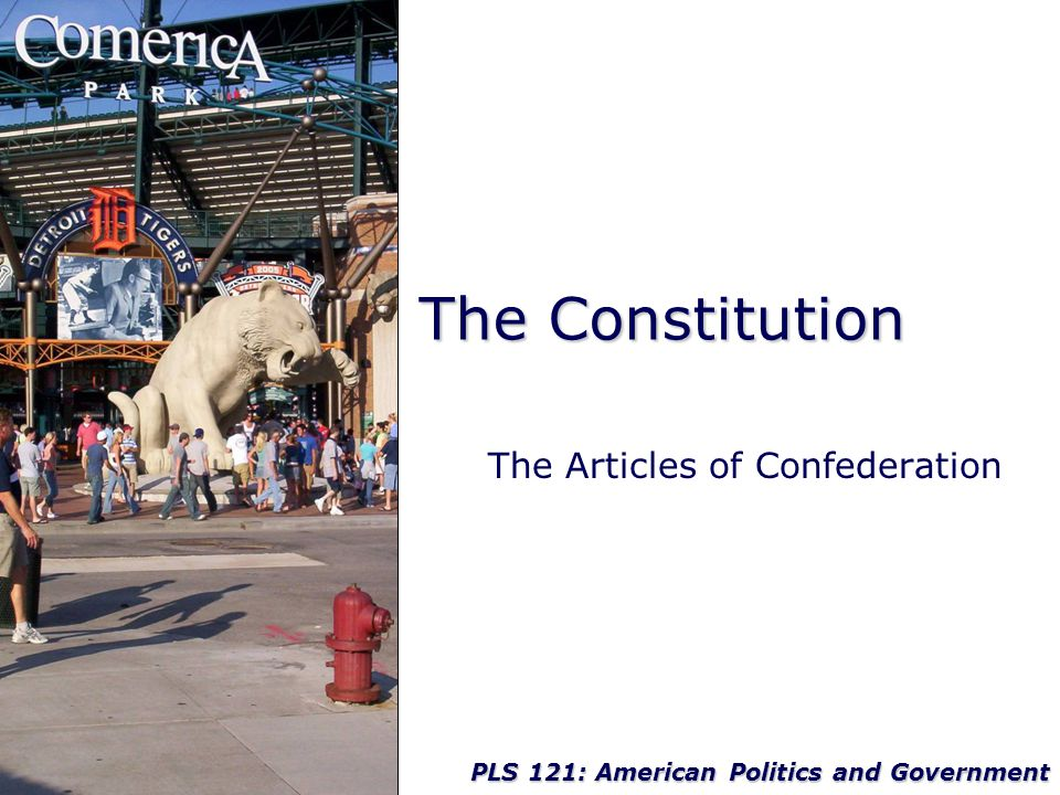 PLS 121: American Politics and Government The Constitution The Articles of Confederation