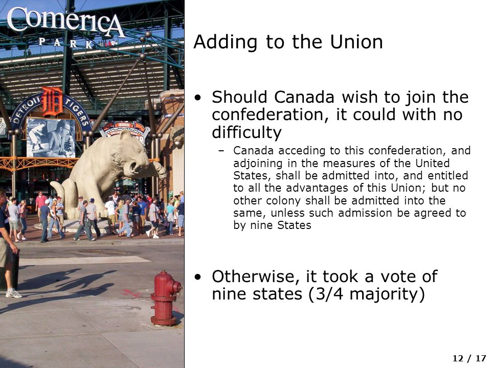12 / 17 Adding to the Union Should Canada wish to join the confederation, it could with no difficulty –Canada acceding to this confederation, and adjoining in the measures of the United States, shall be admitted into, and entitled to all the advantages of this Union; but no other colony shall be admitted into the same, unless such admission be agreed to by nine States Otherwise, it took a vote of nine states (3/4 majority)