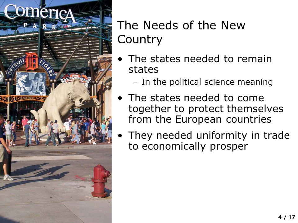 4 / 17 The Needs of the New Country The states needed to remain states –In the political science meaning The states needed to come together to protect themselves from the European countries They needed uniformity in trade to economically prosper