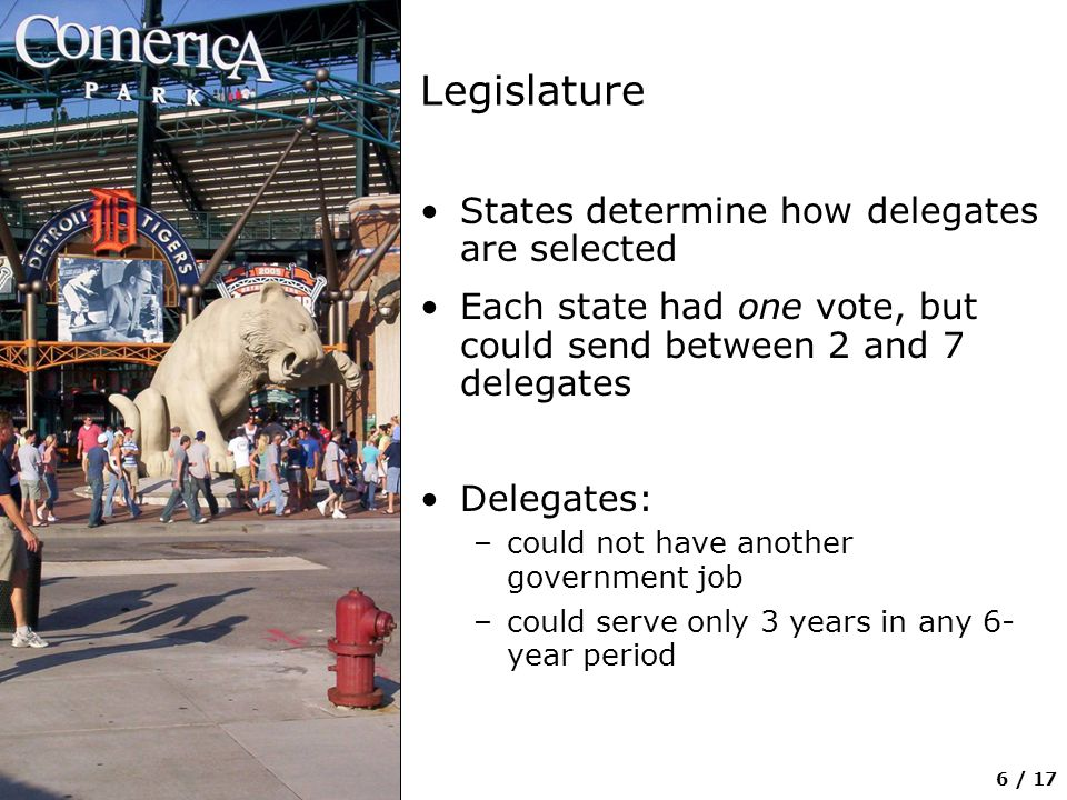 6 / 17 Legislature States determine how delegates are selected Each state had one vote, but could send between 2 and 7 delegates Delegates: –could not have another government job –could serve only 3 years in any 6- year period