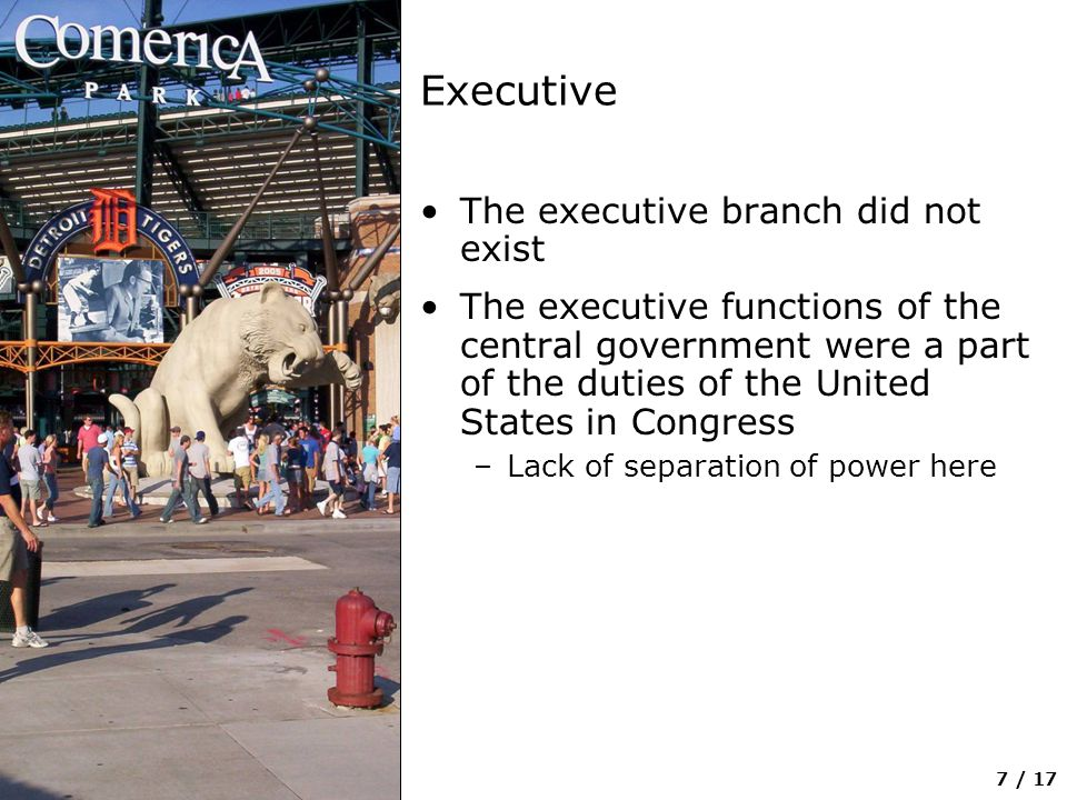 7 / 17 Executive The executive branch did not exist The executive functions of the central government were a part of the duties of the United States in Congress –Lack of separation of power here