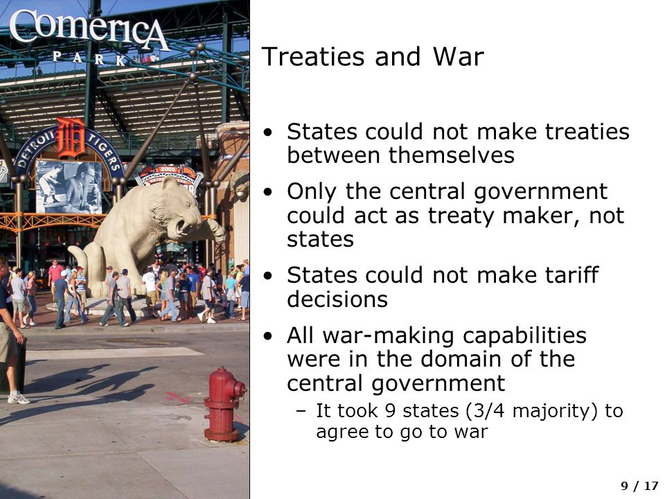 9 / 17 Treaties and War States could not make treaties between themselves Only the central government could act as treaty maker, not states States could not make tariff decisions All war-making capabilities were in the domain of the central government –It took 9 states (3/4 majority) to agree to go to war