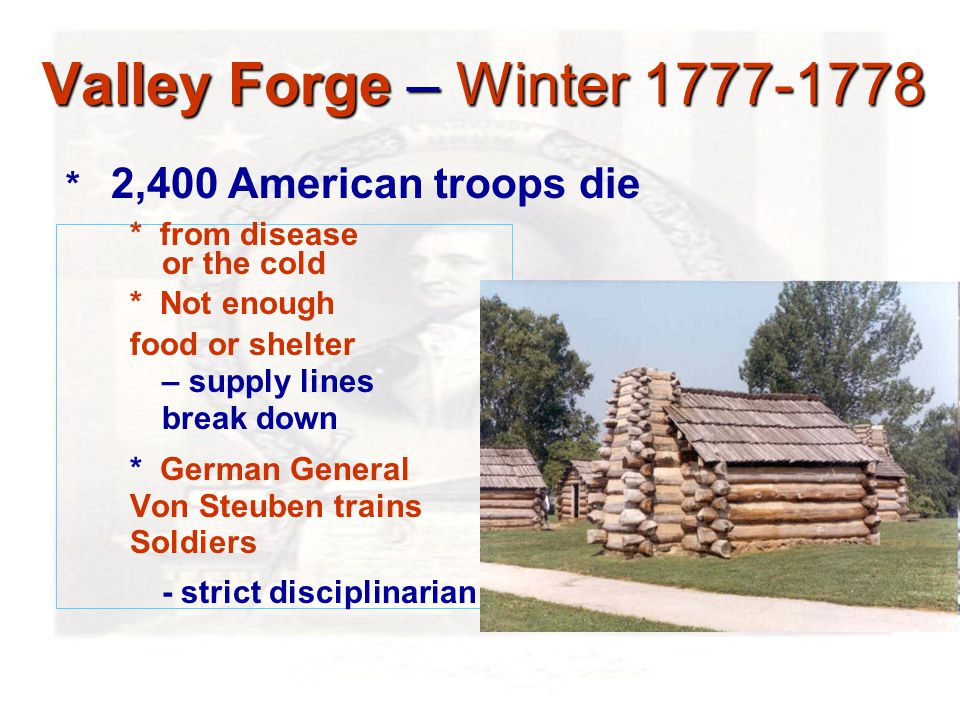 Valley Forge – Winter 1777-1778 * from disease or the cold * Not enough food or shelter – supply lines break down * German General Von Steuben trains Soldiers - strict disciplinarian * 2,400 American troops die