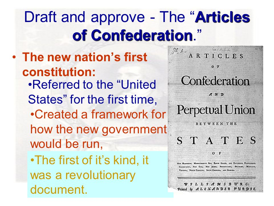 Articles of Confederation Draft and approve - The Articles of Confederation. Referred to the United States for the first time, Created a framework for how the new government would be run, The first of it's kind, it was a revolutionary document.