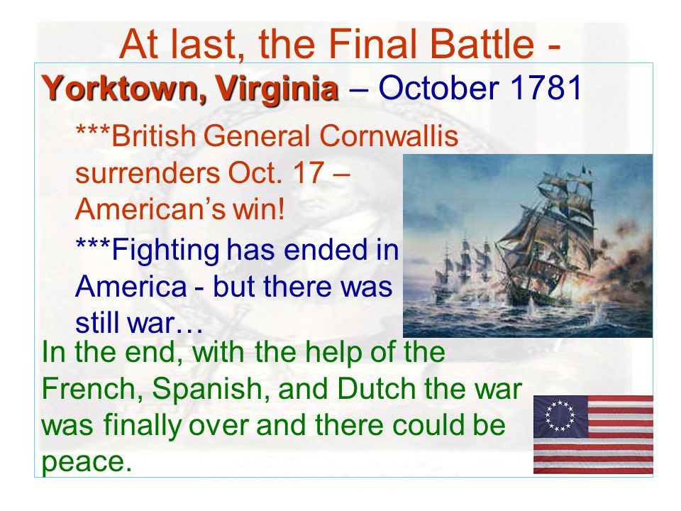 At last, the Final Battle - Yorktown, Virginia Yorktown, Virginia – October 1781 ***British General Cornwallis surrenders Oct.