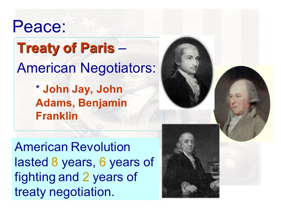 Peace: Treaty of Paris Treaty of Paris – American Negotiators: * John Jay, John Adams, Benjamin Franklin American Revolution lasted 8 years, 6 years of fighting and 2 years of treaty negotiation.