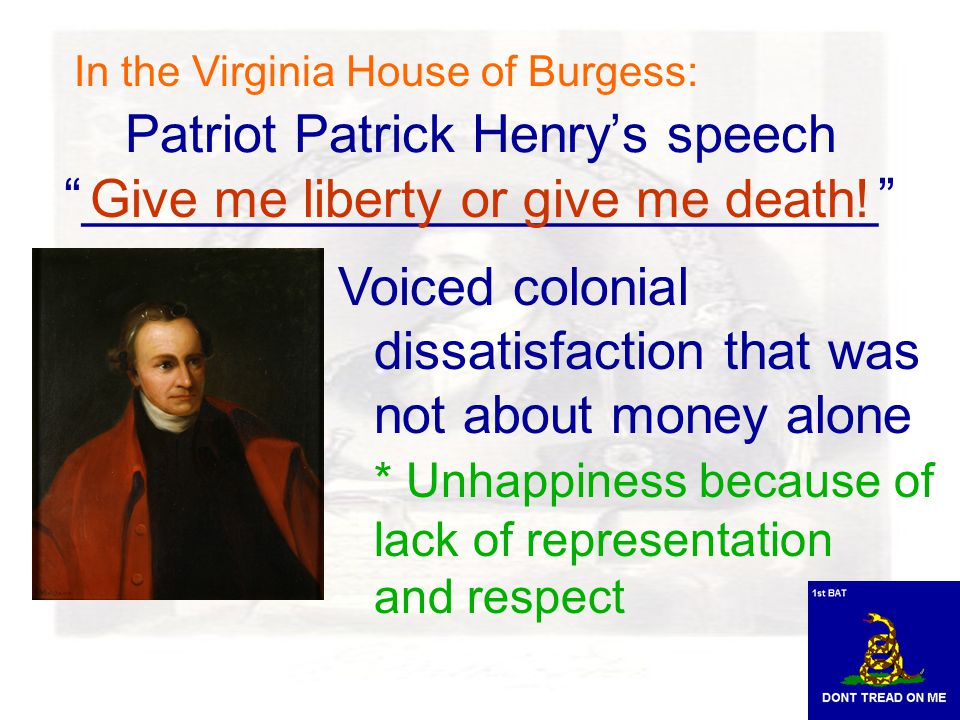 Patriot Patrick Henry's speech ___________________________ Voiced colonial dissatisfaction that was not about money alone * Unhappiness because of lack of representation and respect Give me liberty or give me death.
