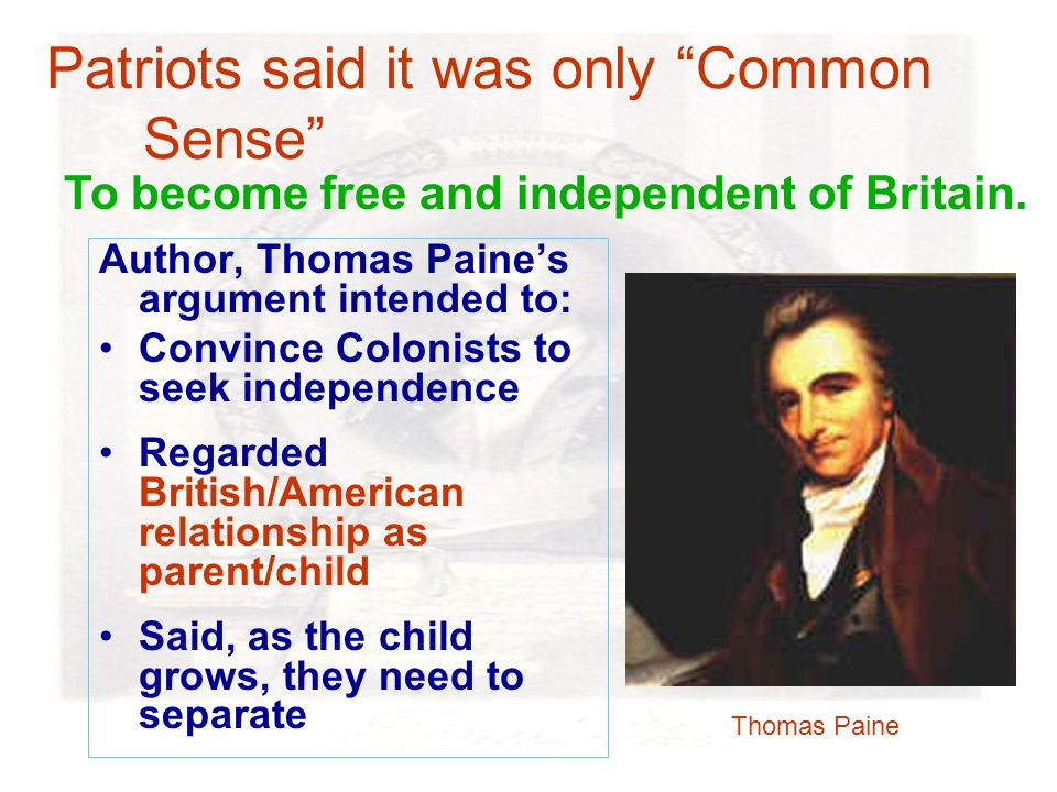 Patriots said it was only Common Sense Author, Thomas Paine's argument intended to: Convince Colonists to seek independence Regarded British/American relationship as parent/child Said, as the child grows, they need to separate Thomas Paine To become free and independent of Britain.