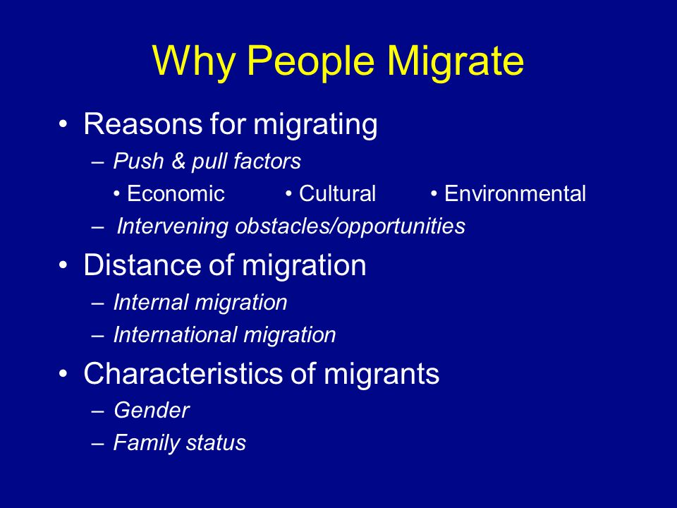 Why People Migrate Reasons for migrating –Push & pull factors Economic Cultural Environmental – Intervening obstacles/opportunities Distance of migrat