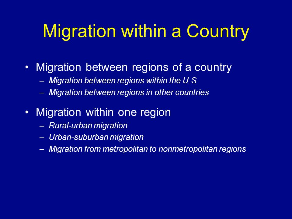 Migration within a Country Migration between regions of a country –Migration between regions within the U.S –Migration between regions in other countr
