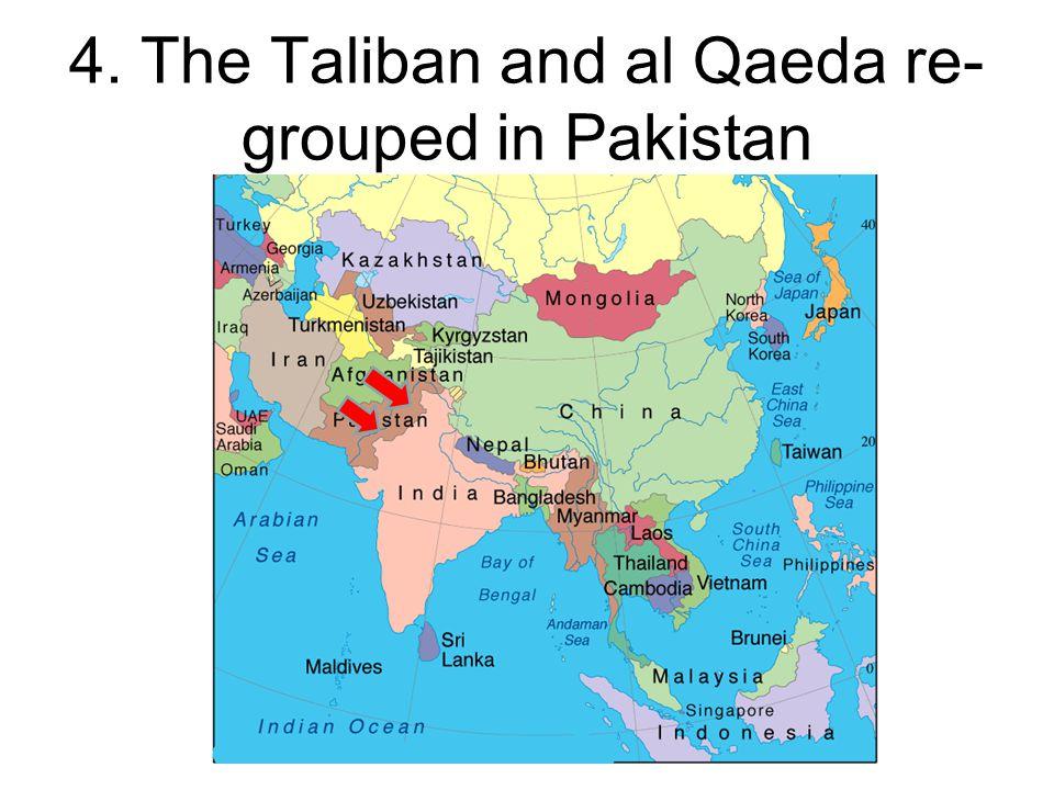 4. The Taliban and al Qaeda re- grouped in Pakistan