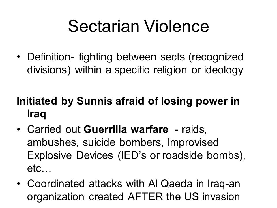 Sectarian Violence Definition- fighting between sects (recognized divisions) within a specific religion or ideology Initiated by Sunnis afraid of losing power in Iraq Carried out Guerrilla warfare - raids, ambushes, suicide bombers, Improvised Explosive Devices (IED's or roadside bombs), etc… Coordinated attacks with Al Qaeda in Iraq-an organization created AFTER the US invasion