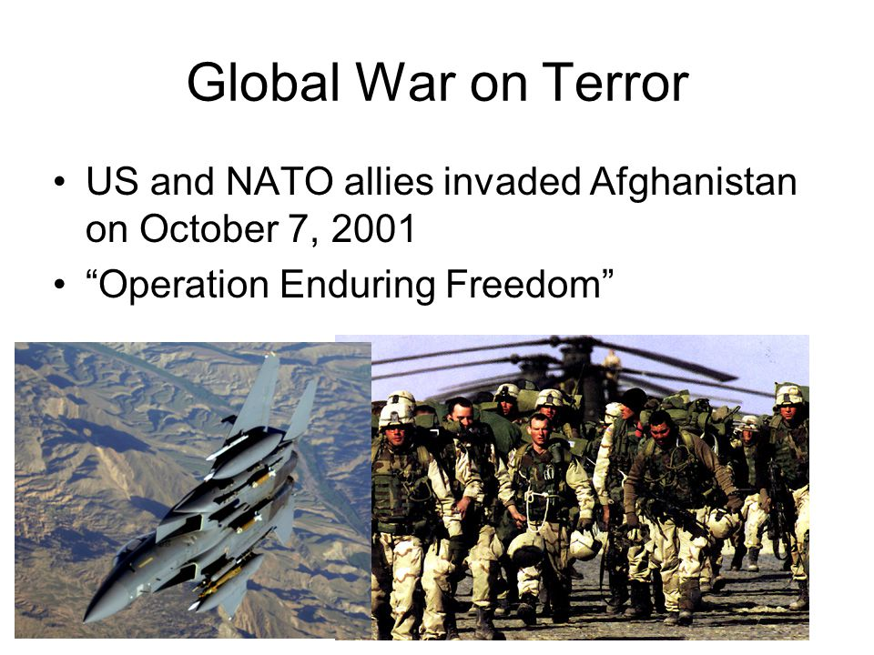 Global War on Terror US and NATO allies invaded Afghanistan on October 7, 2001 Operation Enduring Freedom