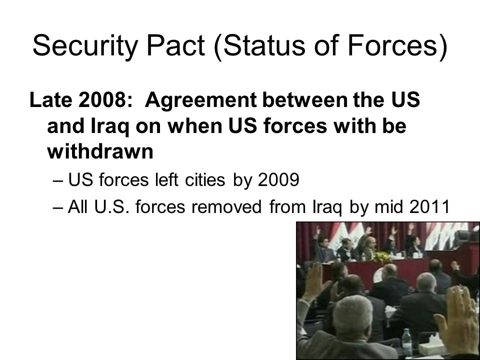 Security Pact (Status of Forces) Late 2008: Agreement between the US and Iraq on when US forces with be withdrawn –US forces left cities by 2009 –All U.S.