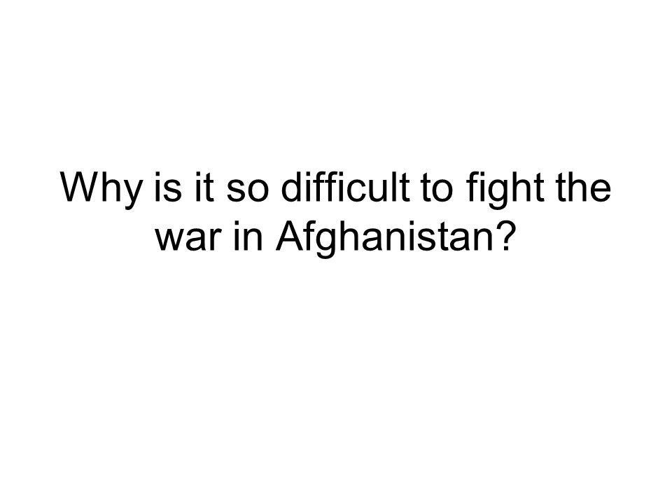 Why is it so difficult to fight the war in Afghanistan