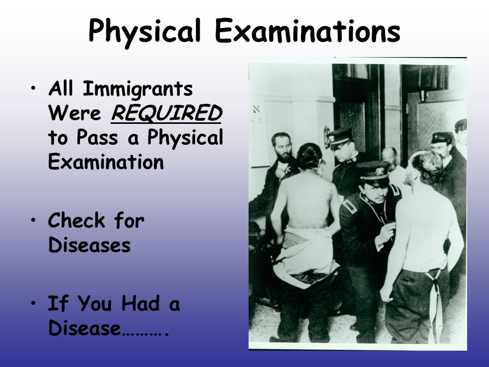 Physical Examinations All Immigrants Were REQUIRED to Pass a Physical Examination Check for Diseases If You Had a Disease……….
