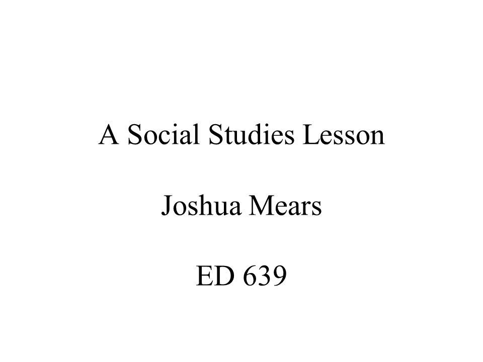A Social Studies Lesson Joshua Mears ED 639