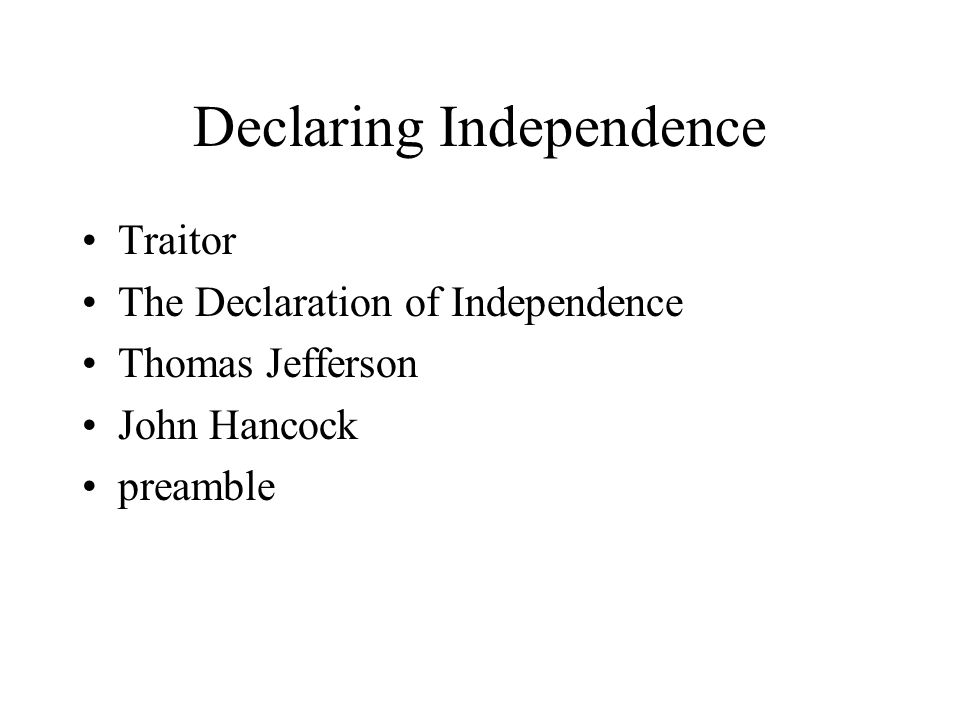 Declaring Independence Traitor The Declaration of Independence Thomas Jefferson John Hancock preamble