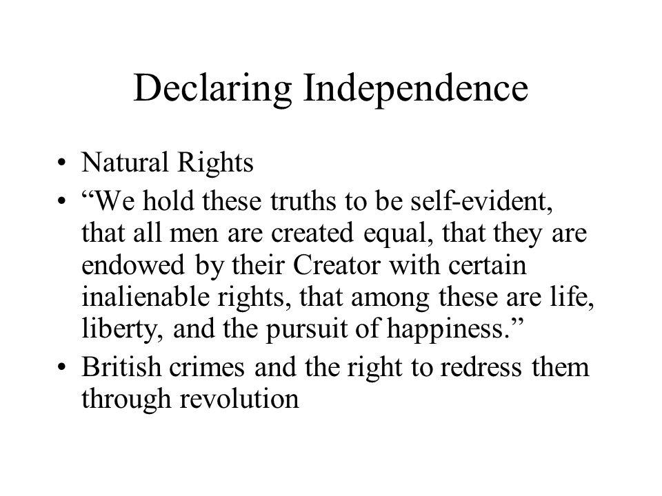 Declaring Independence Natural Rights We hold these truths to be self-evident, that all men are created equal, that they are endowed by their Creator with certain inalienable rights, that among these are life, liberty, and the pursuit of happiness. British crimes and the right to redress them through revolution