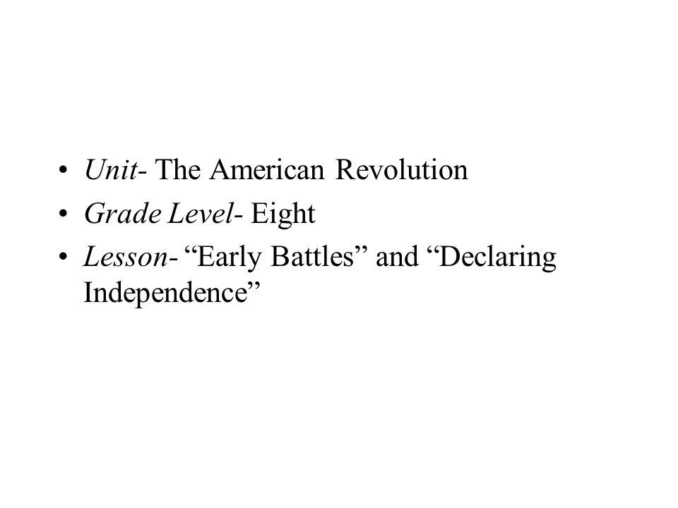 Unit- The American Revolution Grade Level- Eight Lesson- Early Battles and Declaring Independence