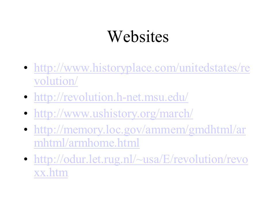 Websites http://www.historyplace.com/unitedstates/re volution/http://www.historyplace.com/unitedstates/re volution/ http://revolution.h-net.msu.edu/ http://www.ushistory.org/march/ http://memory.loc.gov/ammem/gmdhtml/ar mhtml/armhome.htmlhttp://memory.loc.gov/ammem/gmdhtml/ar mhtml/armhome.html http://odur.let.rug.nl/~usa/E/revolution/revo xx.htmhttp://odur.let.rug.nl/~usa/E/revolution/revo xx.htm
