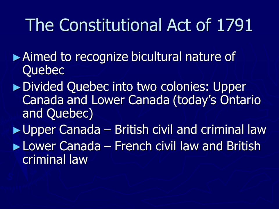 ► Aimed to recognize bicultural nature of Quebec ► Divided Quebec into two colonies: Upper Canada and Lower Canada (today's Ontario and Quebec) ► Upper Canada – British civil and criminal law ► Lower Canada – French civil law and British criminal law