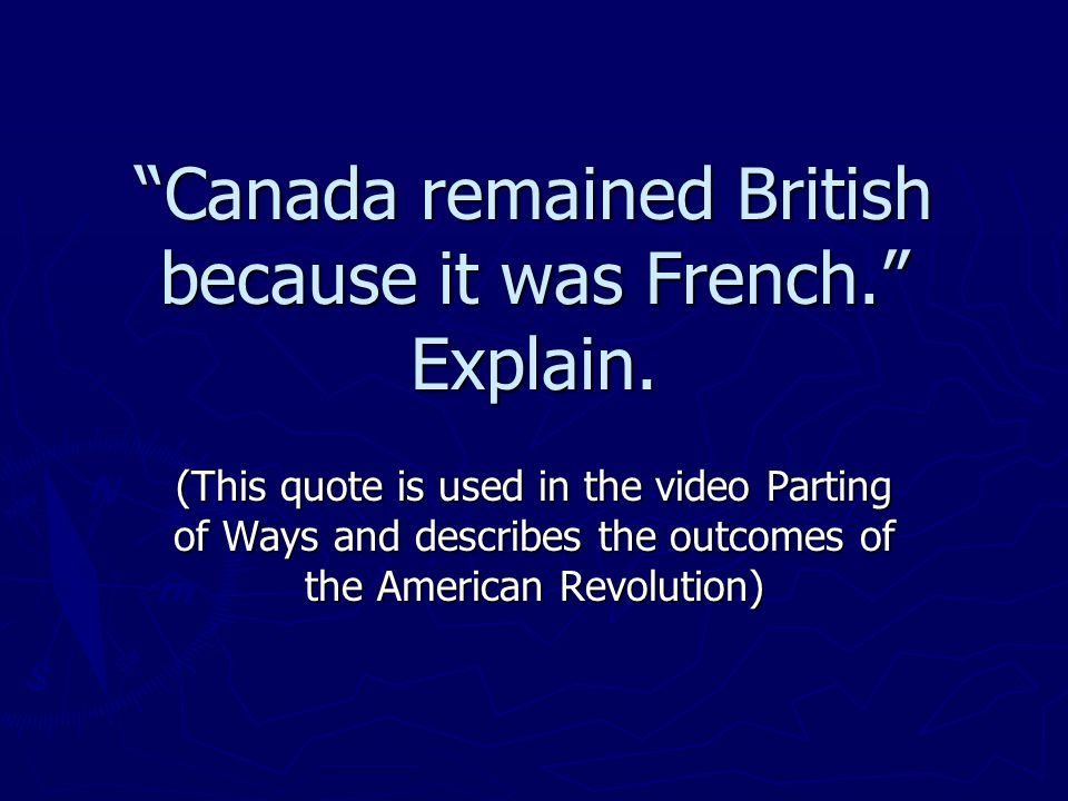 Canada remained British because it was French. Explain.