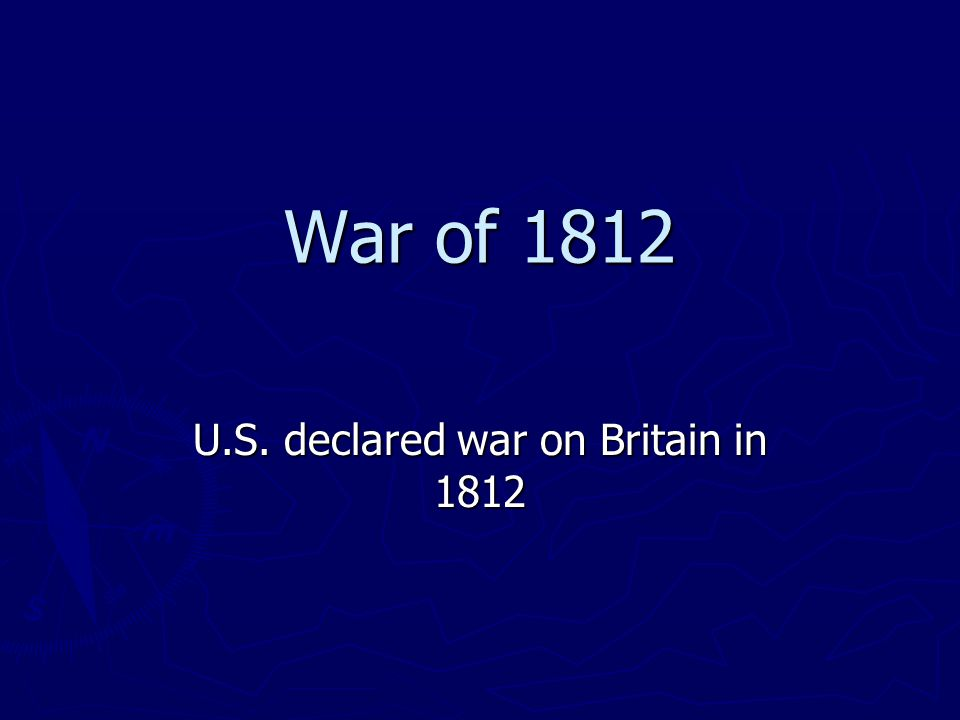 War of 1812 U.S. declared war on Britain in 1812