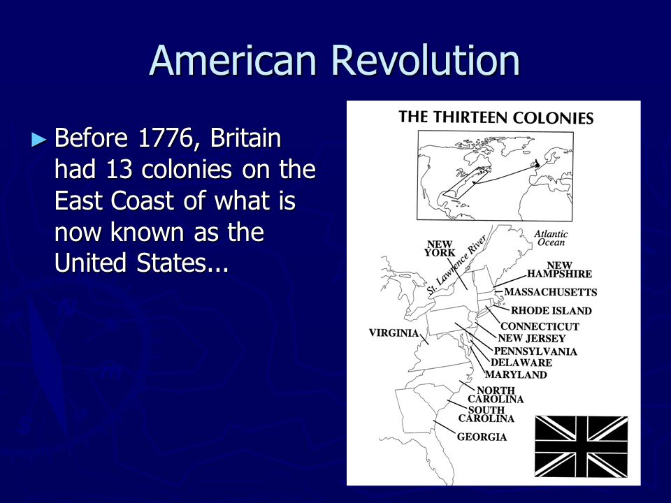American Revolution ► Before 1776, Britain had 13 colonies on the East Coast of what is now known as the United States...