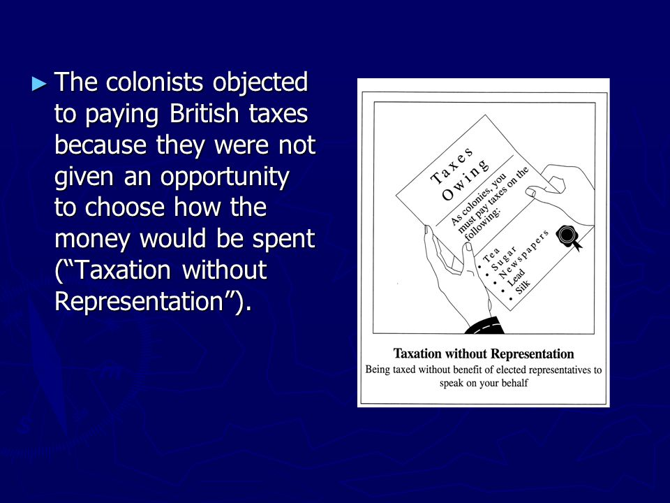 ► The colonists objected to paying British taxes because they were not given an opportunity to choose how the money would be spent ( Taxation without Representation ).