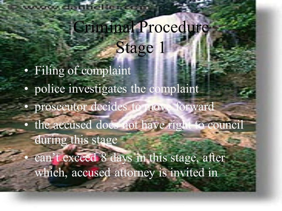 Criminal Procedure Stage 1 Filing of complaint police investigates the complaint prosecutor decides to move forward the accused does not have right to council during this stage can't exceed 8 days in this stage, after which, accused attorney is invited in