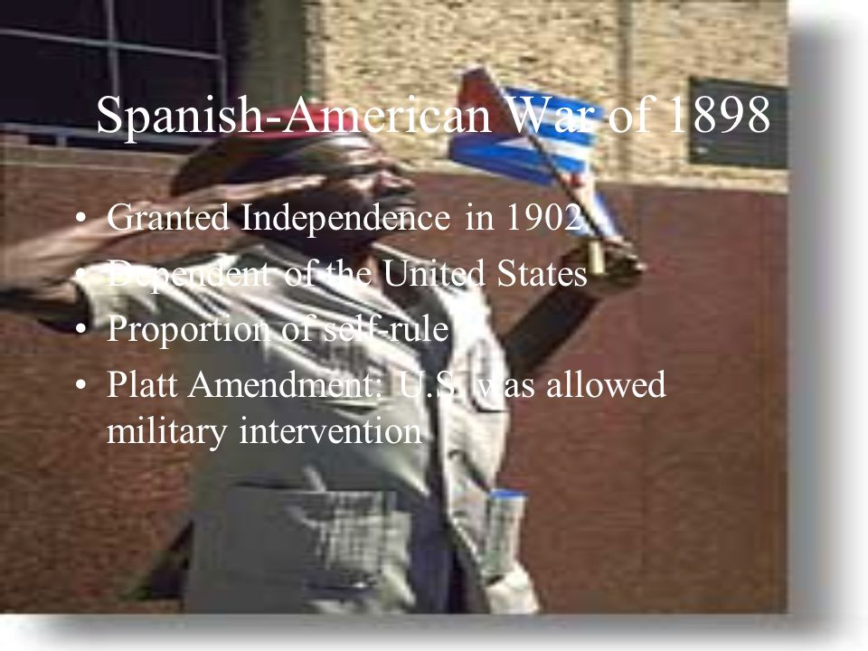 Spanish-American War of 1898 Granted Independence in 1902 Dependent of the United States Proportion of self-rule Platt Amendment: U.S.
