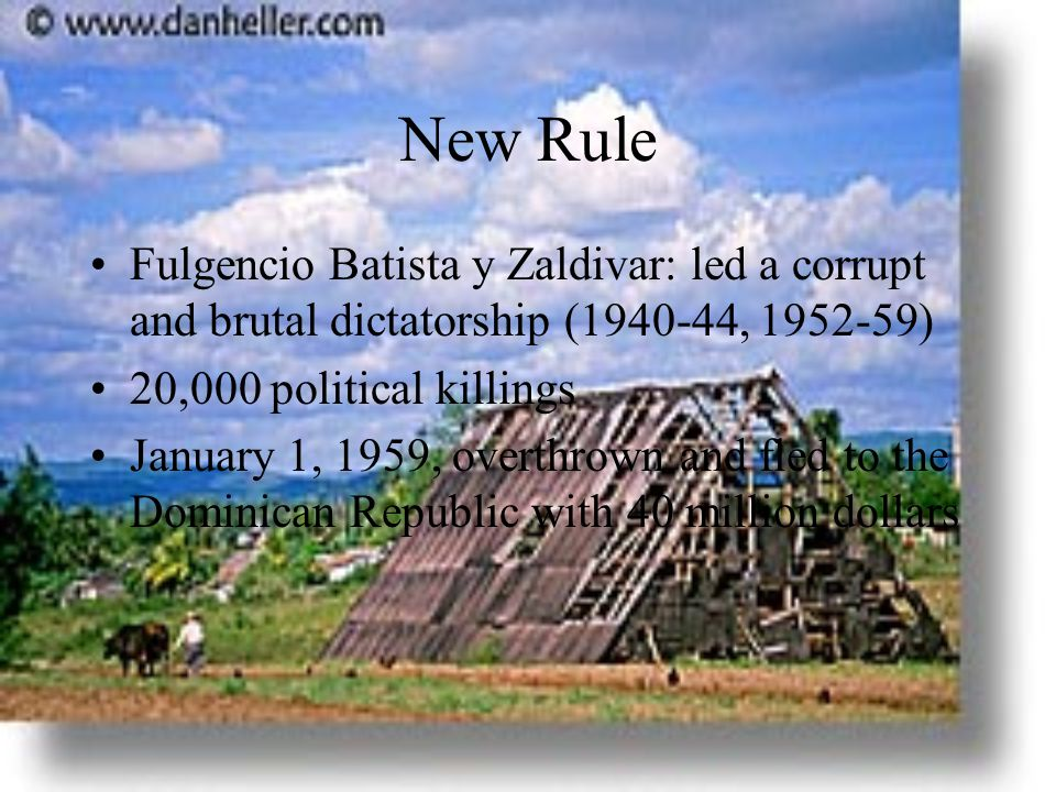 New Rule Fulgencio Batista y Zaldivar: led a corrupt and brutal dictatorship (1940-44, 1952-59) 20,000 political killings January 1, 1959, overthrown and fled to the Dominican Republic with 40 million dollars