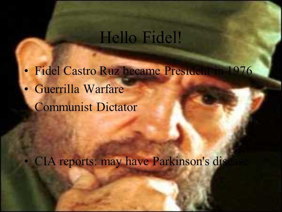 Hello Fidel! Fidel Castro Ruz became President in 1976 Guerrilla Warfare Communist Dictator CIA reports: may have Parkinson's disease