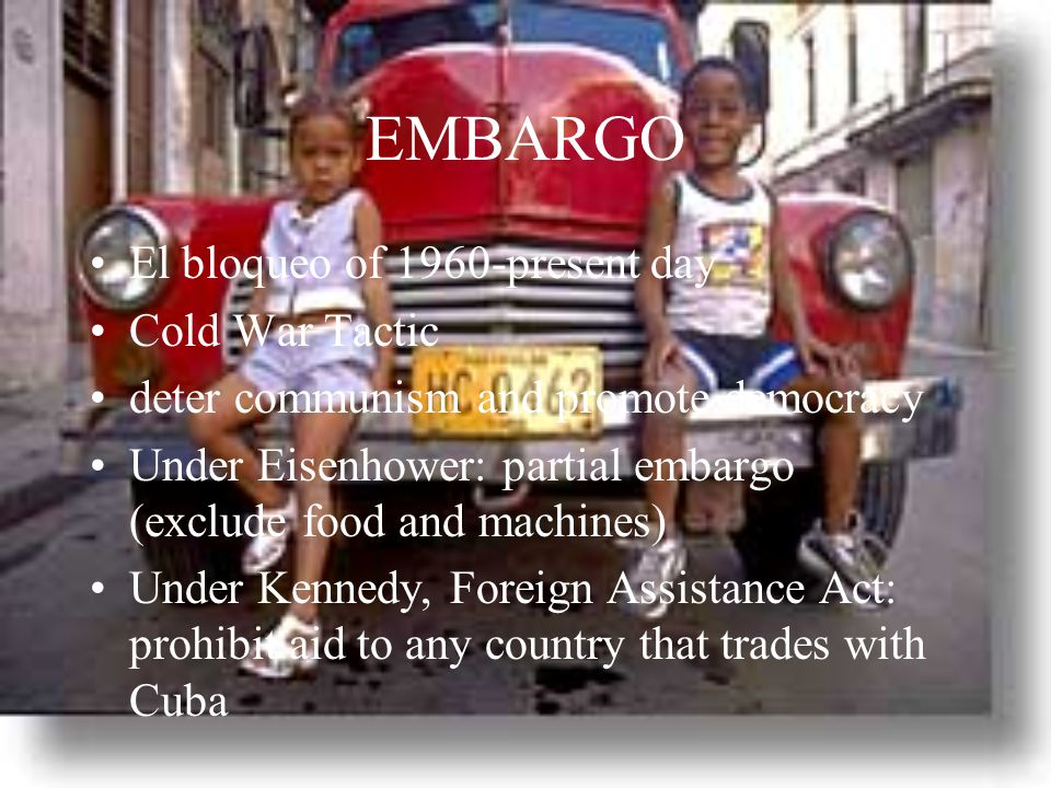 EMBARGO El bloqueo of 1960-present day Cold War Tactic deter communism and promote democracy Under Eisenhower: partial embargo (exclude food and machines) Under Kennedy, Foreign Assistance Act: prohibit aid to any country that trades with Cuba
