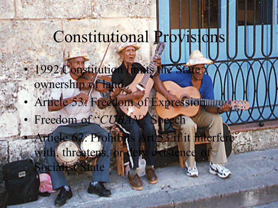 Constitutional Provisions 1992 Constitution limits the State ownership of land Article 53: Freedom of Expression Freedom of CUBAN Speech Article 62: Prohibits Art 53 if it interfere with, threatens, or defy existence of Socialist State