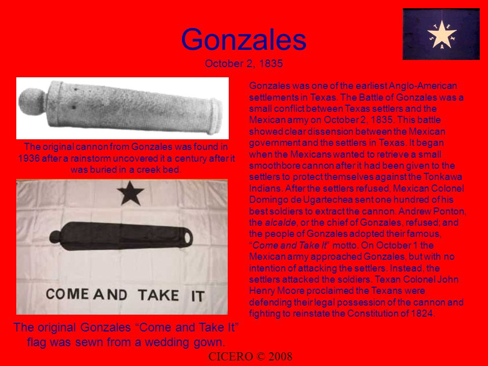 Gonzales October 2, 1835 The original cannon from Gonzales was found in 1936 after a rainstorm uncovered it a century after it was buried in a creek bed.