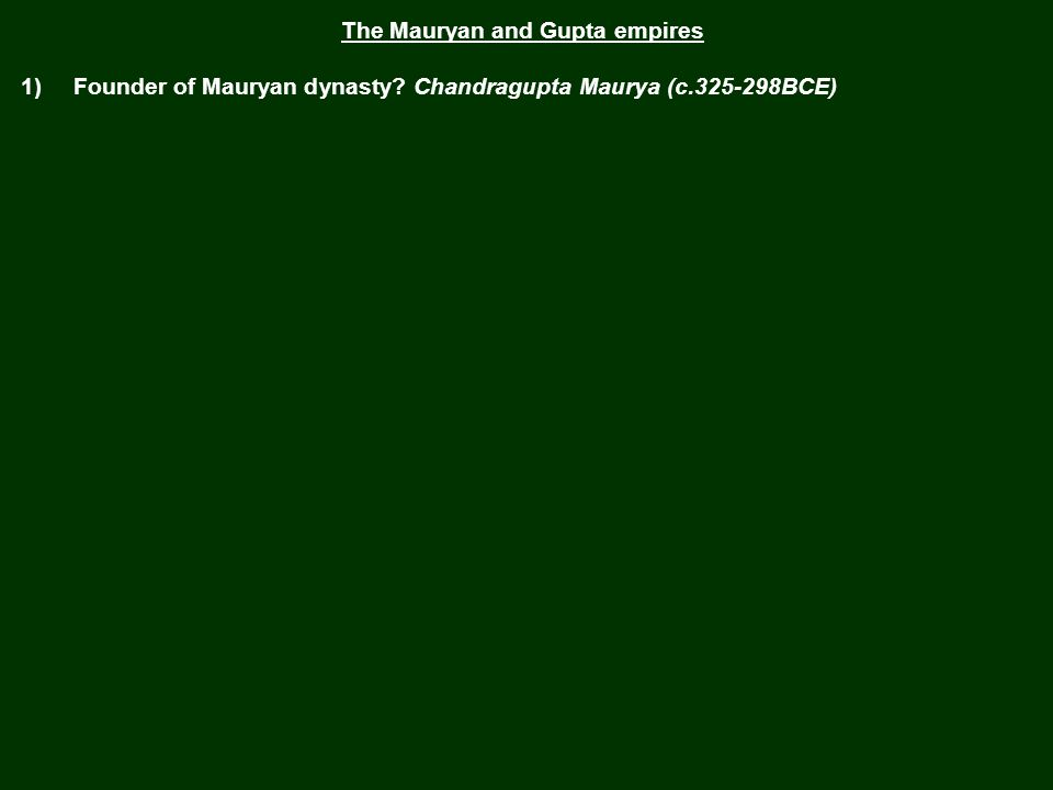 The Mauryan and Gupta empires 1) Founder of Mauryan dynasty?
