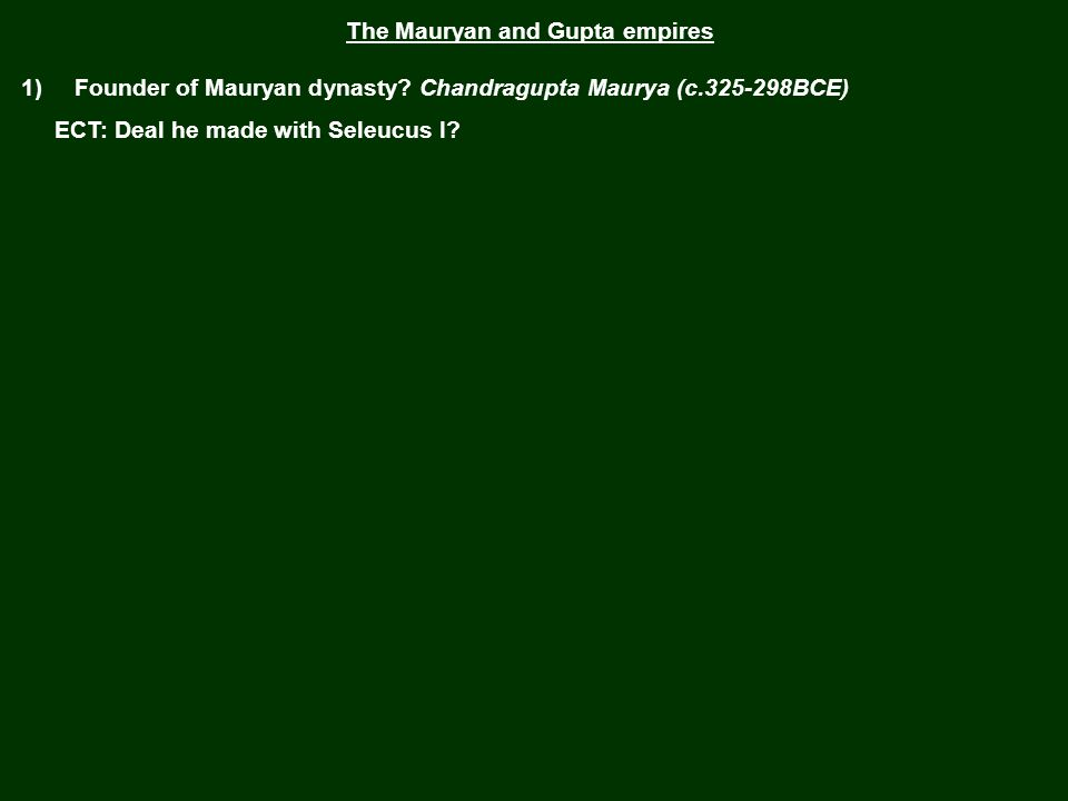 The Mauryan and Gupta empires 1) Founder of Mauryan dynasty Chandragupta Maurya (c.325-298BCE)