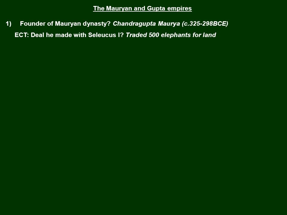 The Mauryan and Gupta empires 1) Founder of Mauryan dynasty? Chandragupta Maurya (c.325-298BCE) ECT: Deal he made with Seleucus I?