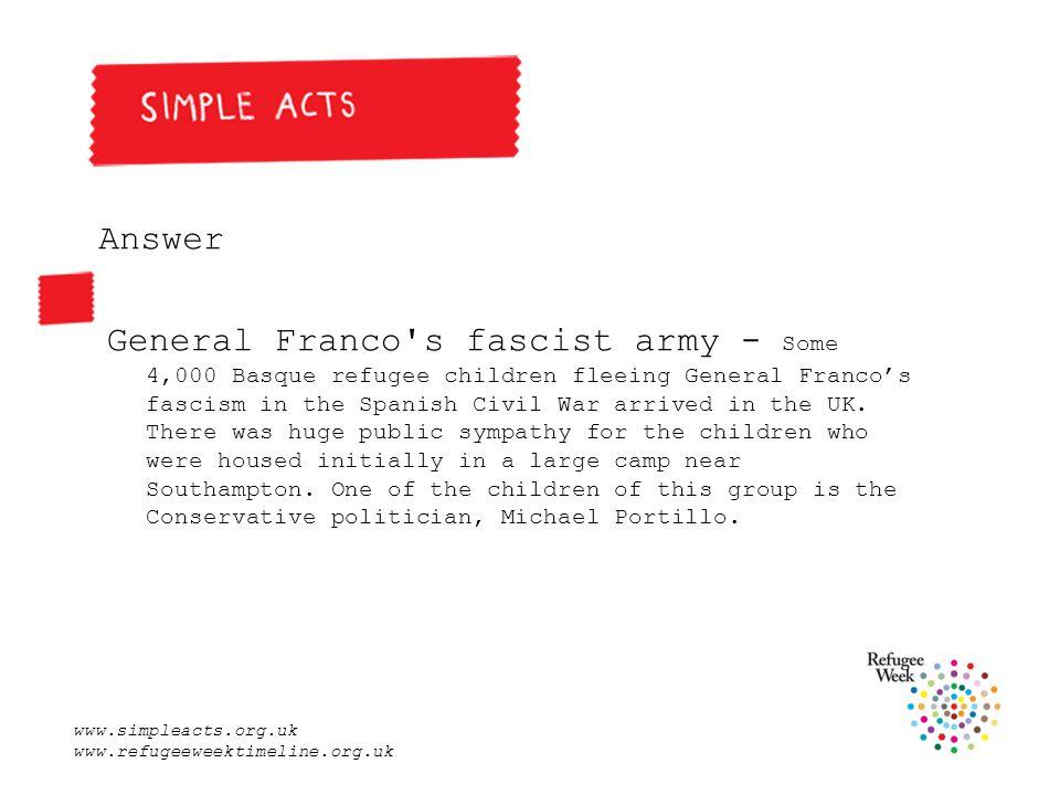 www.simpleacts.org.uk www.refugeeweektimeline.org.uk Answer General Franco s fascist army - Some 4,000 Basque refugee children fleeing General Franco's fascism in the Spanish Civil War arrived in the UK.